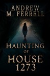 Haunting of House 1273 by Andrew M. Ferrell